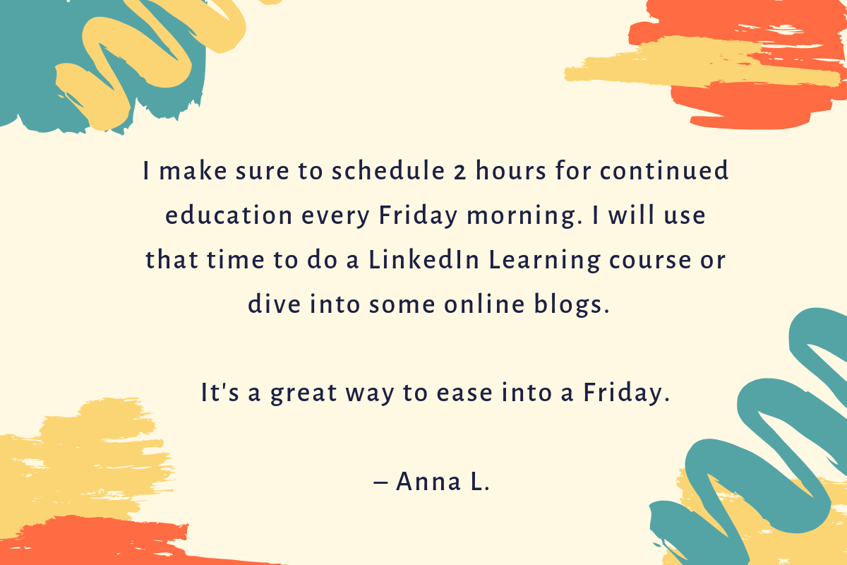 """I set aside 2 hours each week for continued education."""